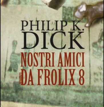Nostri amici da Frolix 8 – Philip K. Dick – Recensione