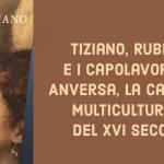 Da Tiziano a Rubens. Capolavori da Anversa a da altre collezioni fiamminghe