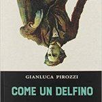 RECENSIONE – COME UN DELFINO – Di Gianluca Pirozzi (Collana Erudita)