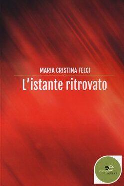 """Intervista a Maria Cristina Felci – """"L'istante ritrovato"""" (Europa Edizioni)"""
