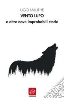 """Recensione """"Vento Lupo e altre nove improbabili storie"""" Ugo Mauthe – Ensemble edizioni"""