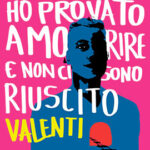 """HO PROVATO A MORIRE MA NON CI SONO RIUSCITO"""" – ALESSANDRO VALENTI"""