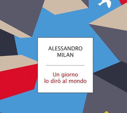 Un giorno lo dirò al mondo di Alessandro Milan (Mondadori)