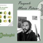 """Intervista a Pasquale Maria Petrone: """"Solo un seme di avocado"""" – Dialoghi edizioni"""