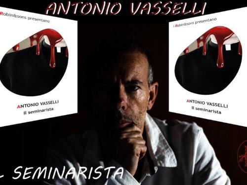 """INTERVISTA AD ANTONIO VASSELLI  – """"IL SEMINARISTA"""" – ROBIN EDIZIONI."""